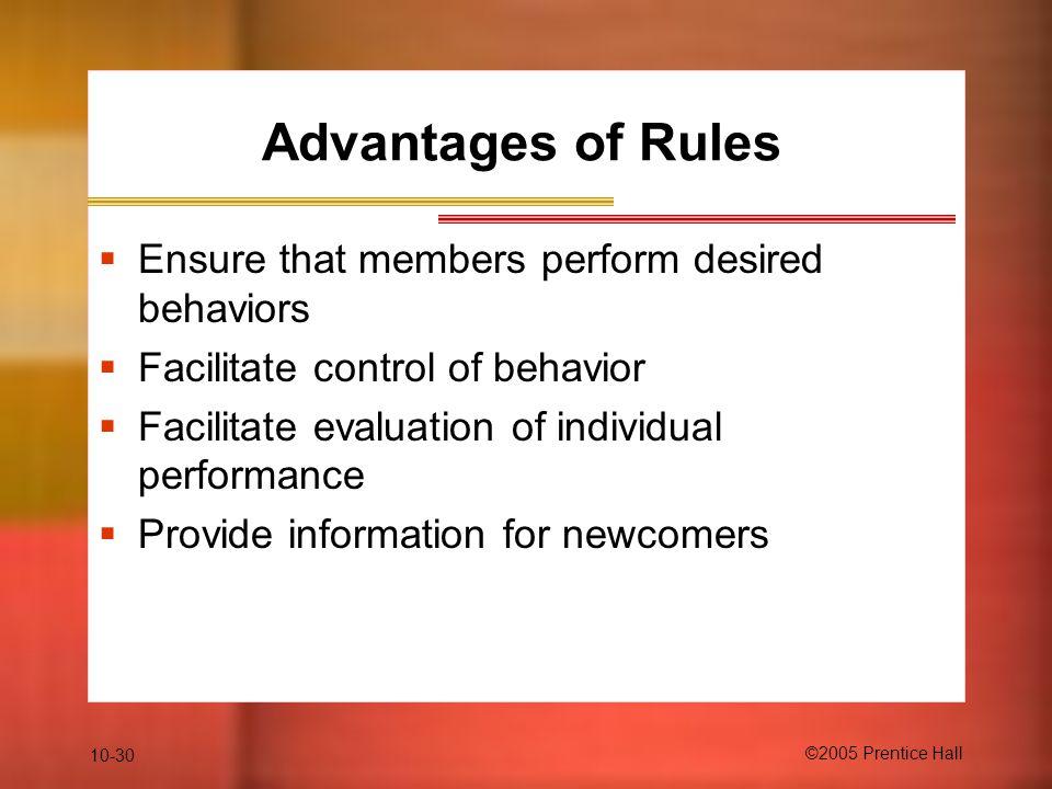 10-30 ©2005 Prentice Hall Advantages of Rules  Ensure that members perform desired behaviors  Facilitate control of behavior  Facilitate evaluation