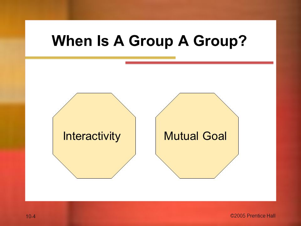 10-4 ©2005 Prentice Hall When Is A Group A Group? InteractivityMutual Goal