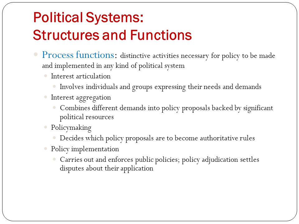 Political Systems: Structures and Functions Process functions: distinctive activities necessary for policy to be made and implemented in any kind of political system Interest articulation Involves individuals and groups expressing their needs and demands Interest aggregation Combines different demands into policy proposals backed by significant political resources Policymaking Decides which policy proposals are to become authoritative rules Policy implementation Carries out and enforces public policies; policy adjudication settles disputes about their application