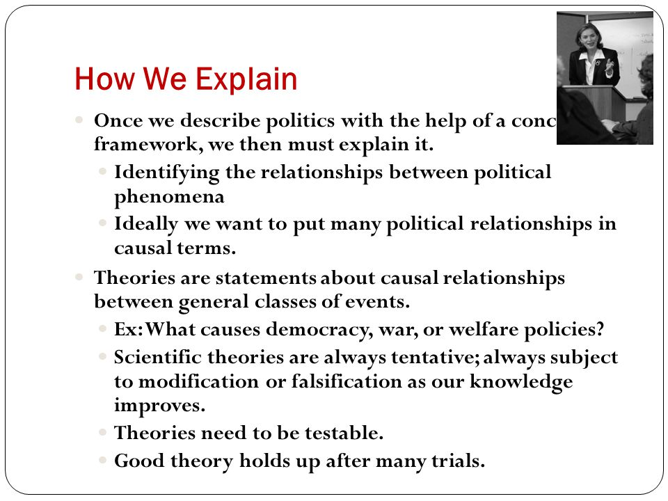 How We Explain Once we describe politics with the help of a conceptual framework, we then must explain it.