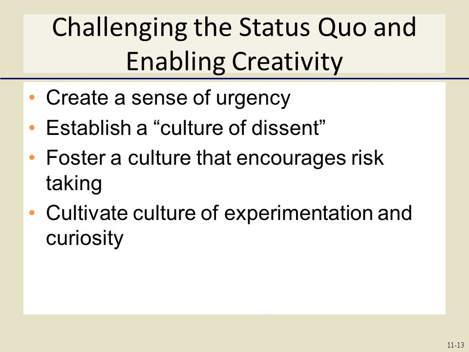 Challenging the Status Quo and Enabling Creativity Create a sense of urgency Establish a culture of dissent Foster a culture that encourages risk taking Cultivate culture of experimentation and curiosity 11-13