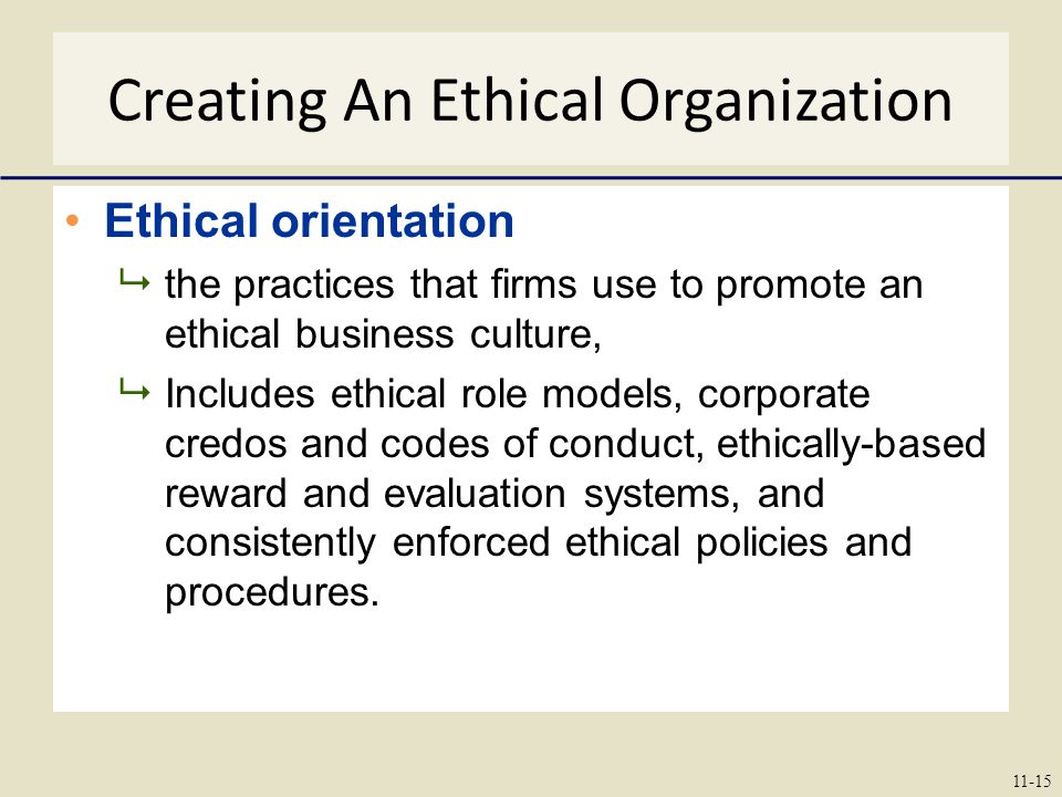 Creating An Ethical Organization Ethical orientation  the practices that firms use to promote an ethical business culture,  Includes ethical role models, corporate credos and codes of conduct, ethically-based reward and evaluation systems, and consistently enforced ethical policies and procedures.