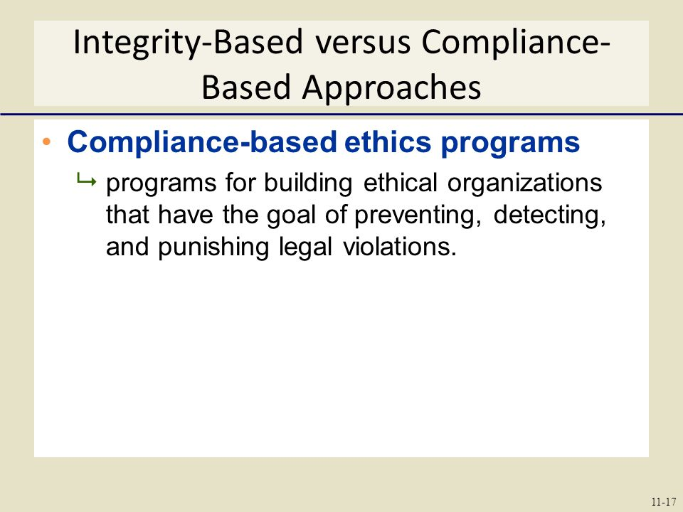 Integrity-Based versus Compliance- Based Approaches Compliance-based ethics programs  programs for building ethical organizations that have the goal of preventing, detecting, and punishing legal violations.