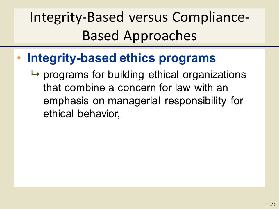 Integrity-Based versus Compliance- Based Approaches Integrity-based ethics programs  programs for building ethical organizations that combine a concern for law with an emphasis on managerial responsibility for ethical behavior, 11-18