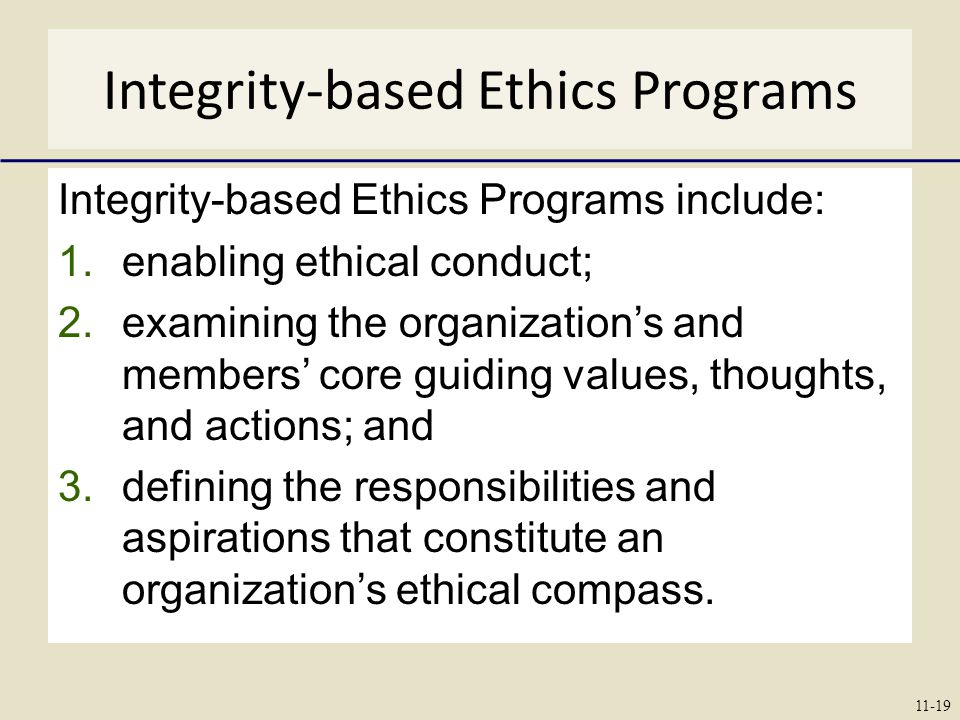 Integrity-based Ethics Programs Integrity-based Ethics Programs include: 1.enabling ethical conduct; 2.examining the organization's and members' core guiding values, thoughts, and actions; and 3.defining the responsibilities and aspirations that constitute an organization's ethical compass.