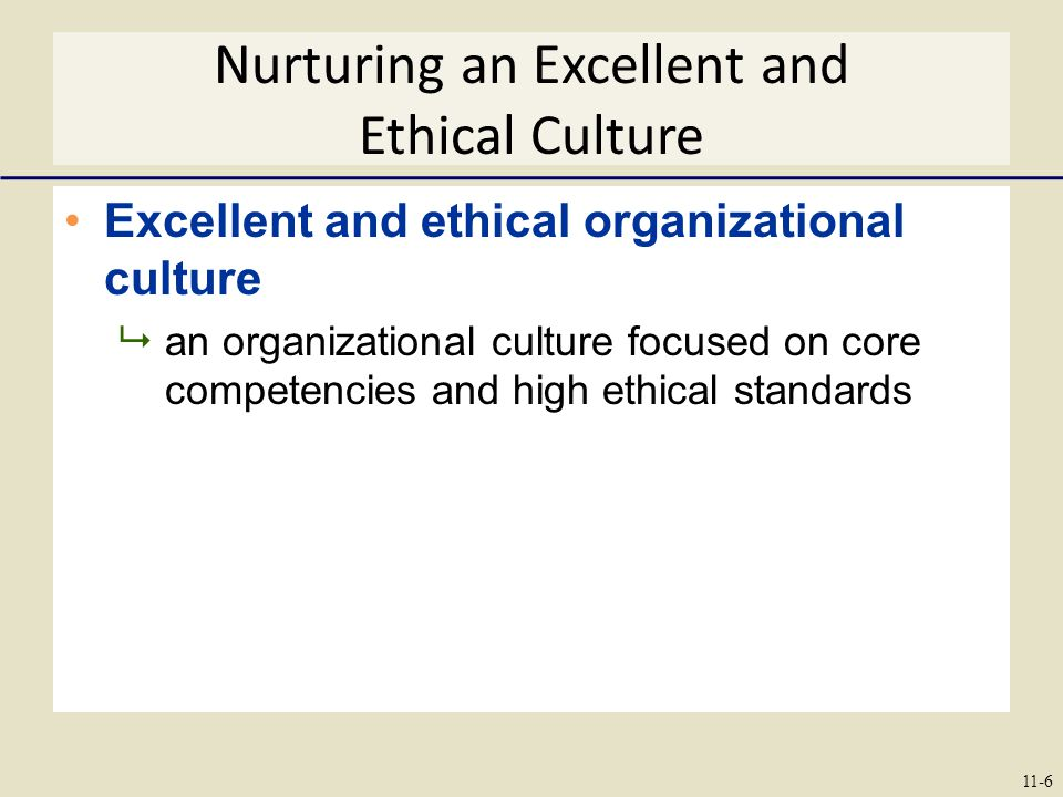 Nurturing an Excellent and Ethical Culture Excellent and ethical organizational culture  an organizational culture focused on core competencies and high ethical standards 11-6