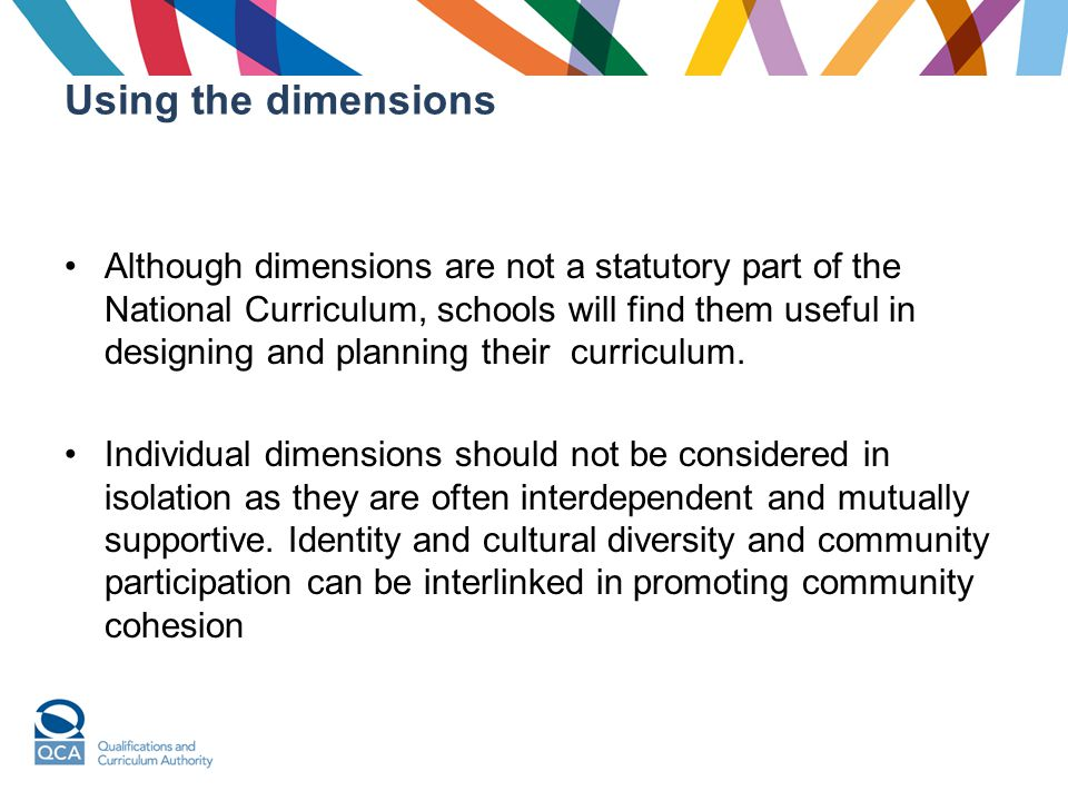 Using the dimensions Although dimensions are not a statutory part of the National Curriculum, schools will find them useful in designing and planning their curriculum.