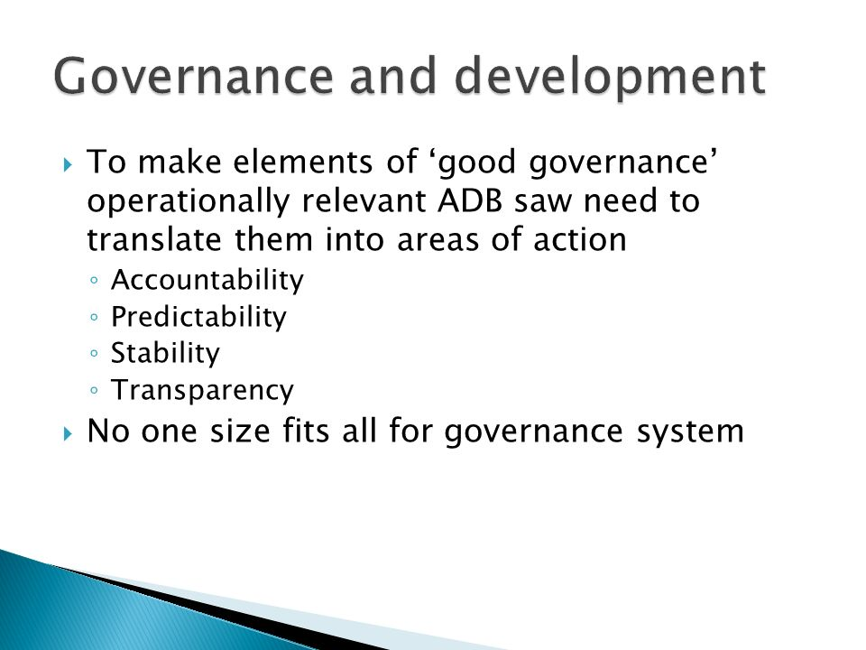  To make elements of 'good governance' operationally relevant ADB saw need to translate them into areas of action ◦ Accountability ◦ Predictability ◦ Stability ◦ Transparency  No one size fits all for governance system