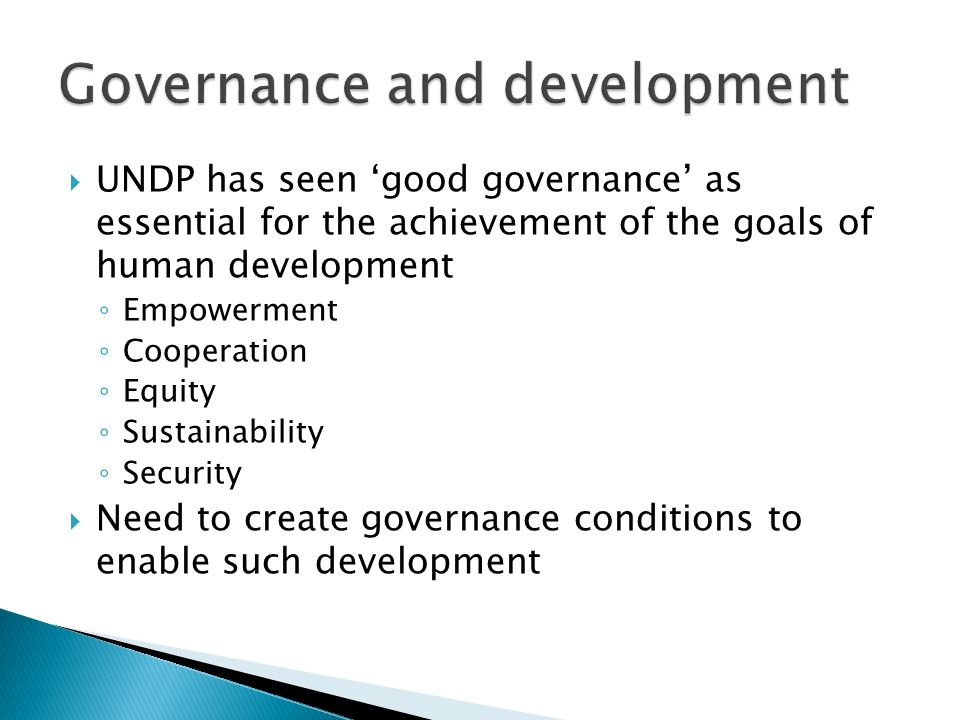  UNDP has seen 'good governance' as essential for the achievement of the goals of human development ◦ Empowerment ◦ Cooperation ◦ Equity ◦ Sustainability ◦ Security  Need to create governance conditions to enable such development