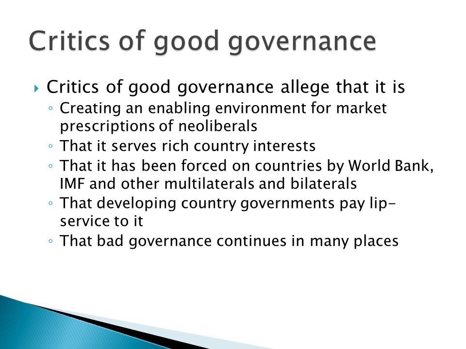  Critics of good governance allege that it is ◦ Creating an enabling environment for market prescriptions of neoliberals ◦ That it serves rich country interests ◦ That it has been forced on countries by World Bank, IMF and other multilaterals and bilaterals ◦ That developing country governments pay lip- service to it ◦ That bad governance continues in many places