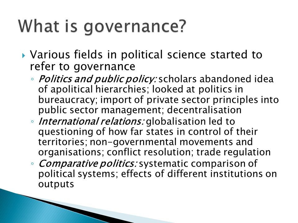  Various fields in political science started to refer to governance ◦ Politics and public policy: scholars abandoned idea of apolitical hierarchies; looked at politics in bureaucracy; import of private sector principles into public sector management; decentralisation ◦ International relations: globalisation led to questioning of how far states in control of their territories; non-governmental movements and organisations; conflict resolution; trade regulation ◦ Comparative politics: systematic comparison of political systems; effects of different institutions on outputs