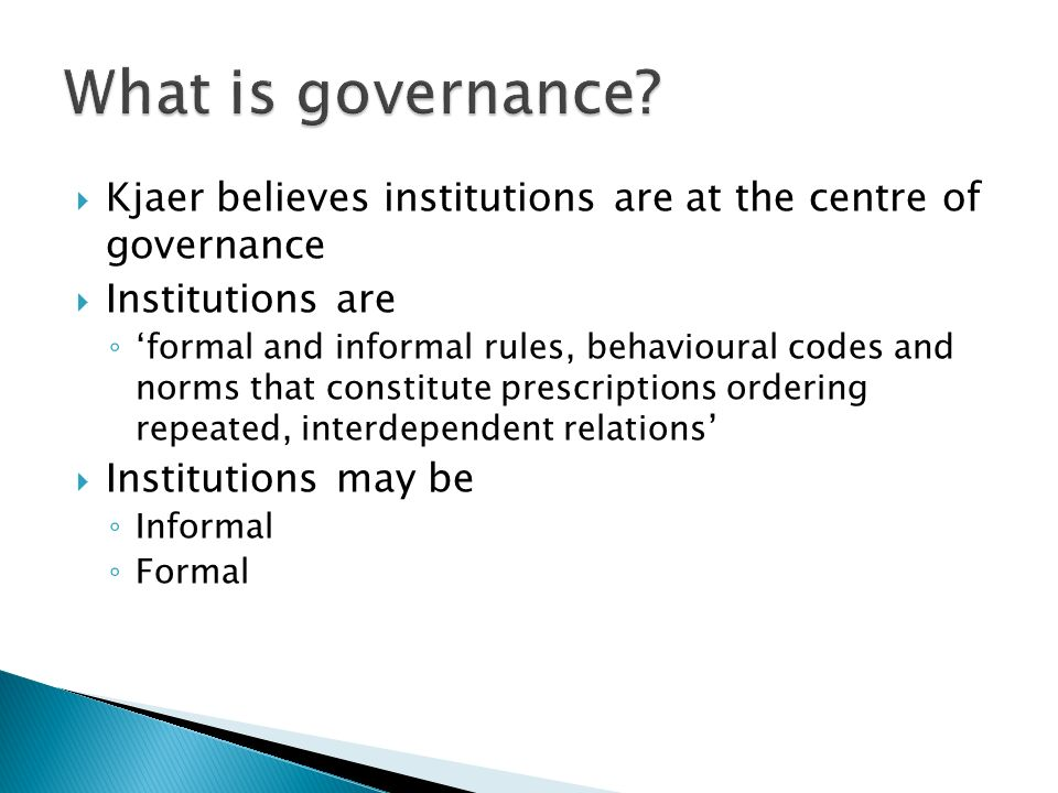  Kjaer believes institutions are at the centre of governance  Institutions are ◦ 'formal and informal rules, behavioural codes and norms that constitute prescriptions ordering repeated, interdependent relations'  Institutions may be ◦ Informal ◦ Formal