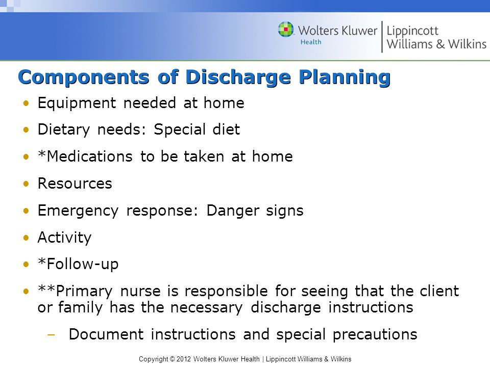 Copyright © 2012 Wolters Kluwer Health | Lippincott Williams & Wilkins Components of Discharge Planning Equipment needed at home Dietary needs: Special diet *Medications to be taken at home Resources Emergency response: Danger signs Activity *Follow-up **Primary nurse is responsible for seeing that the client or family has the necessary discharge instructions –Document instructions and special precautions