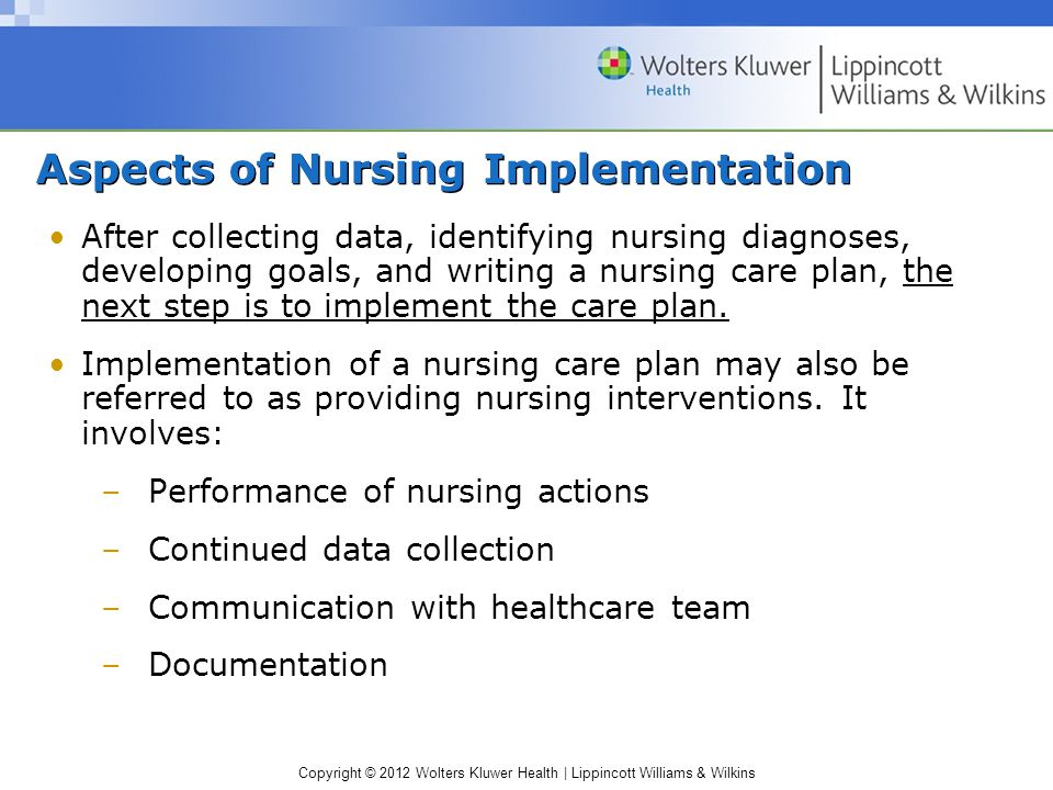 Copyright © 2012 Wolters Kluwer Health | Lippincott Williams & Wilkins Aspects of Nursing Implementation After collecting data, identifying nursing diagnoses, developing goals, and writing a nursing care plan, the next step is to implement the care plan.