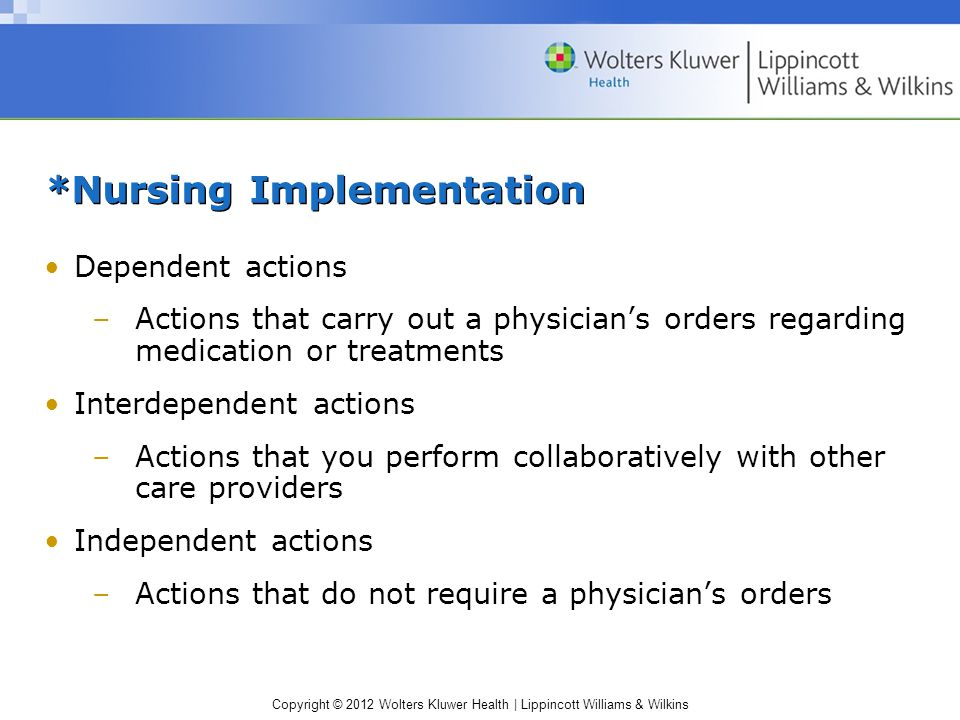 Copyright © 2012 Wolters Kluwer Health | Lippincott Williams & Wilkins *Nursing Implementation Dependent actions –Actions that carry out a physician's orders regarding medication or treatments Interdependent actions –Actions that you perform collaboratively with other care providers Independent actions –Actions that do not require a physician's orders