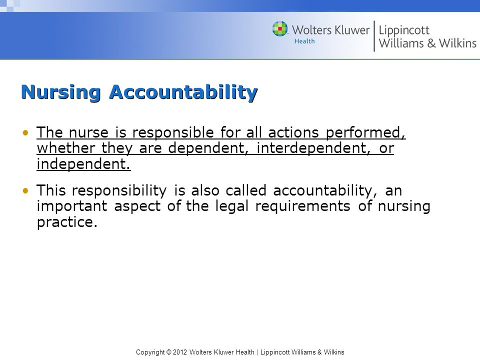 Copyright © 2012 Wolters Kluwer Health | Lippincott Williams & Wilkins Nursing Accountability The nurse is responsible for all actions performed, whether they are dependent, interdependent, or independent.