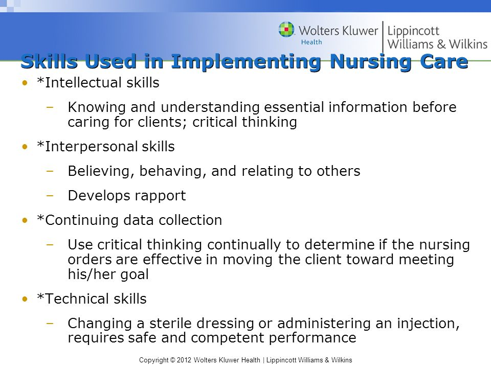Copyright © 2012 Wolters Kluwer Health | Lippincott Williams & Wilkins Skills Used in Implementing Nursing Care *Intellectual skills –Knowing and understanding essential information before caring for clients; critical thinking *Interpersonal skills –Believing, behaving, and relating to others –Develops rapport *Continuing data collection –Use critical thinking continually to determine if the nursing orders are effective in moving the client toward meeting his/her goal *Technical skills –Changing a sterile dressing or administering an injection, requires safe and competent performance