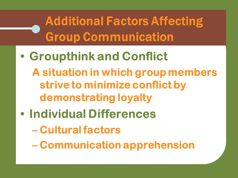 Additional Factors Affecting Group Communication Groupthink and Conflict A situation in which group members strive to minimize conflict by demonstrating loyalty Individual Differences –Cultural factors –Communication apprehension