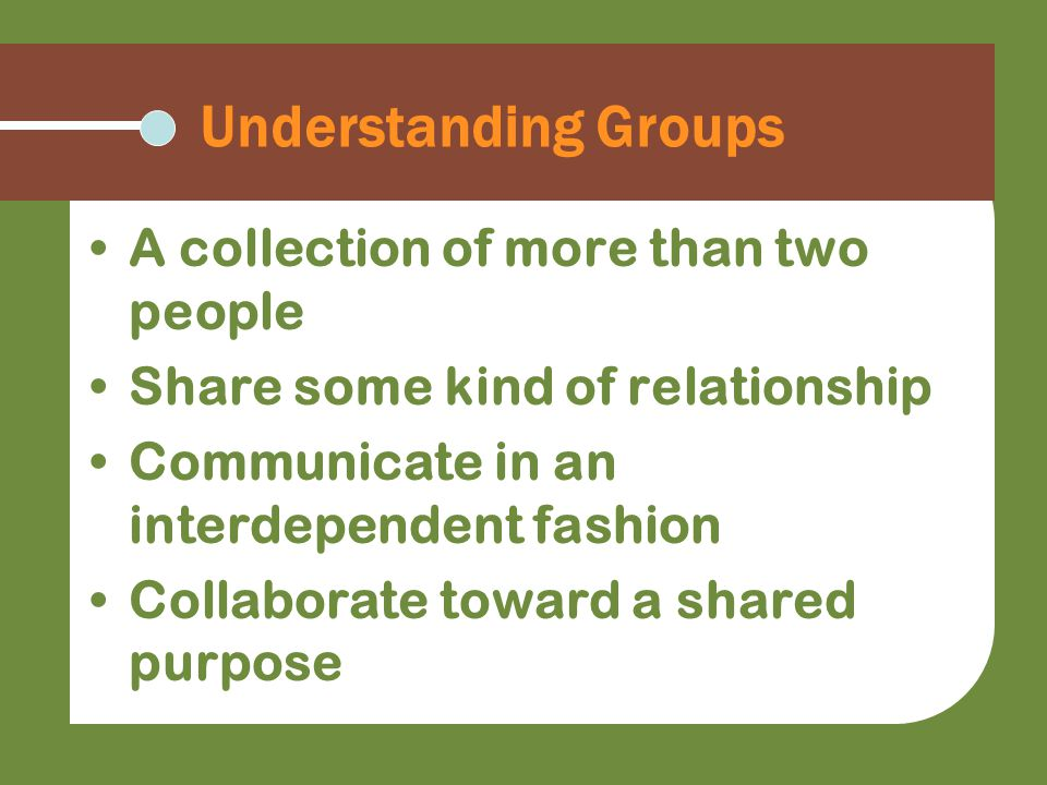 Understanding Groups A collection of more than two people Share some kind of relationship Communicate in an interdependent fashion Collaborate toward a shared purpose