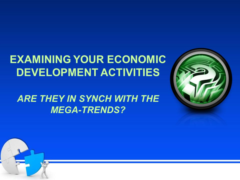 EXAMINING YOUR ECONOMIC DEVELOPMENT ACTIVITIES ARE THEY IN SYNCH WITH THE MEGA-TRENDS