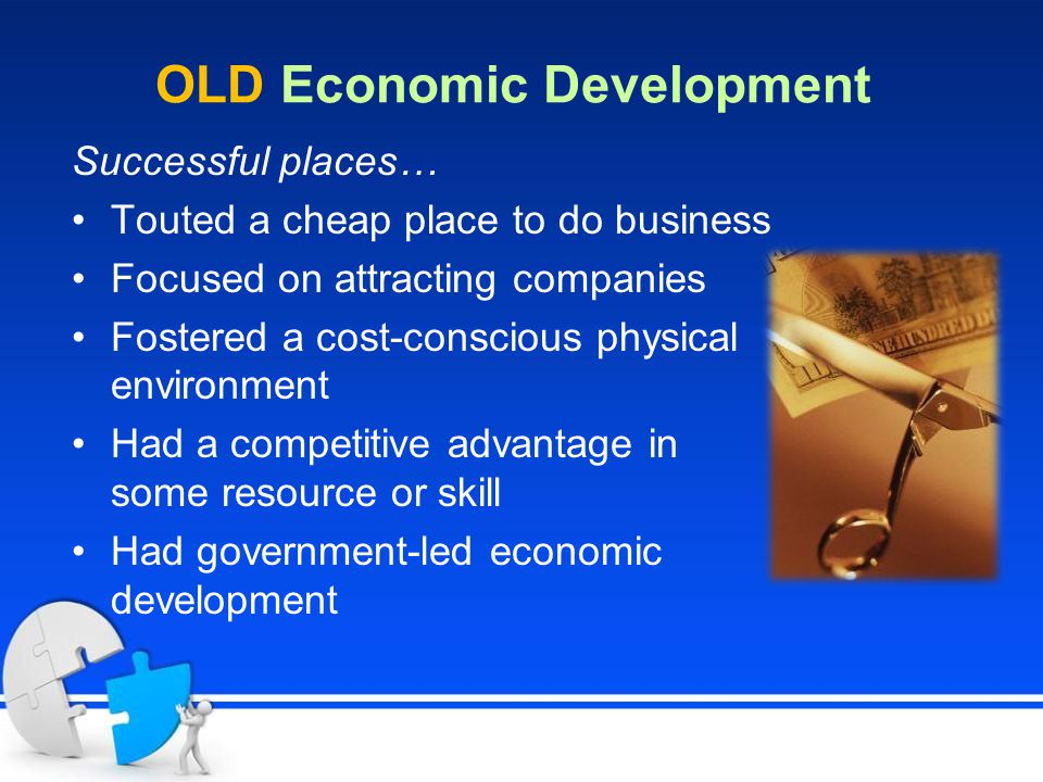 OLD Economic Development Successful places… Touted a cheap place to do business Focused on attracting companies Fostered a cost-conscious physical environment Had a competitive advantage in some resource or skill Had government-led economic development