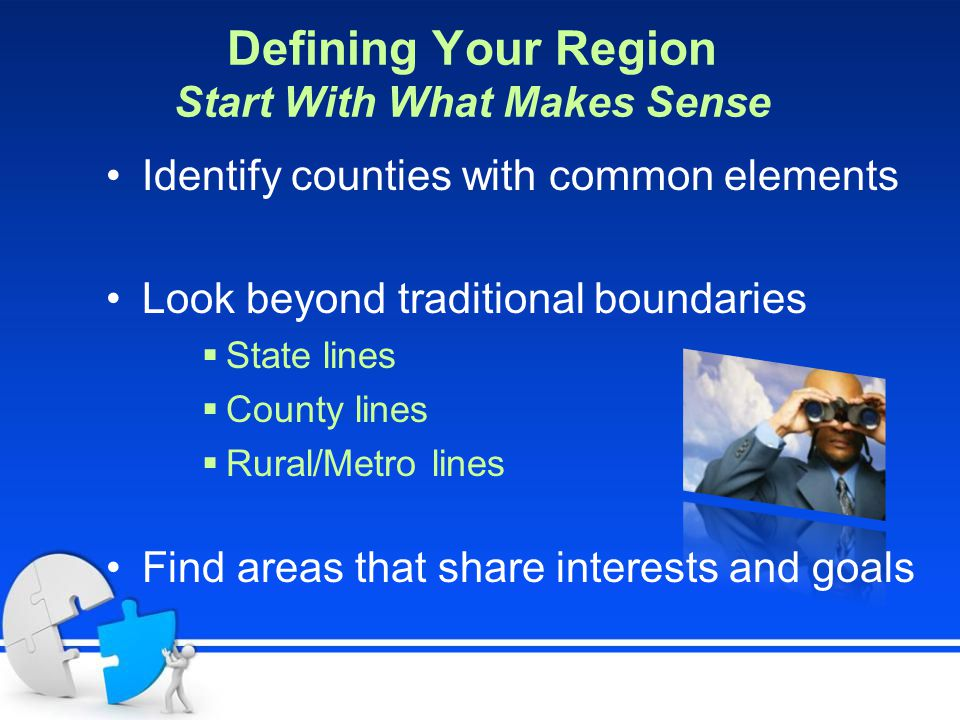 Defining Your Region Start With What Makes Sense Identify counties with common elements Look beyond traditional boundaries  State lines  County lines  Rural/Metro lines Find areas that share interests and goals