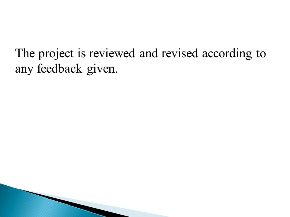 The project is reviewed and revised according to any feedback given.