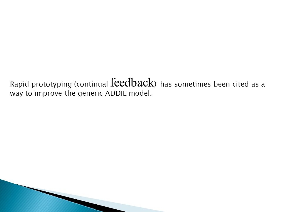 Rapid prototyping (continual feedback ) has sometimes been cited as a way to improve the generic ADDIE model.