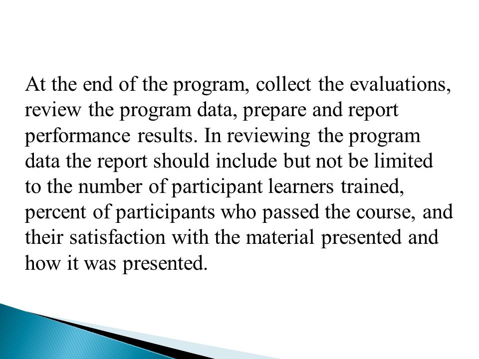 At the end of the program, collect the evaluations, review the program data, prepare and report performance results.