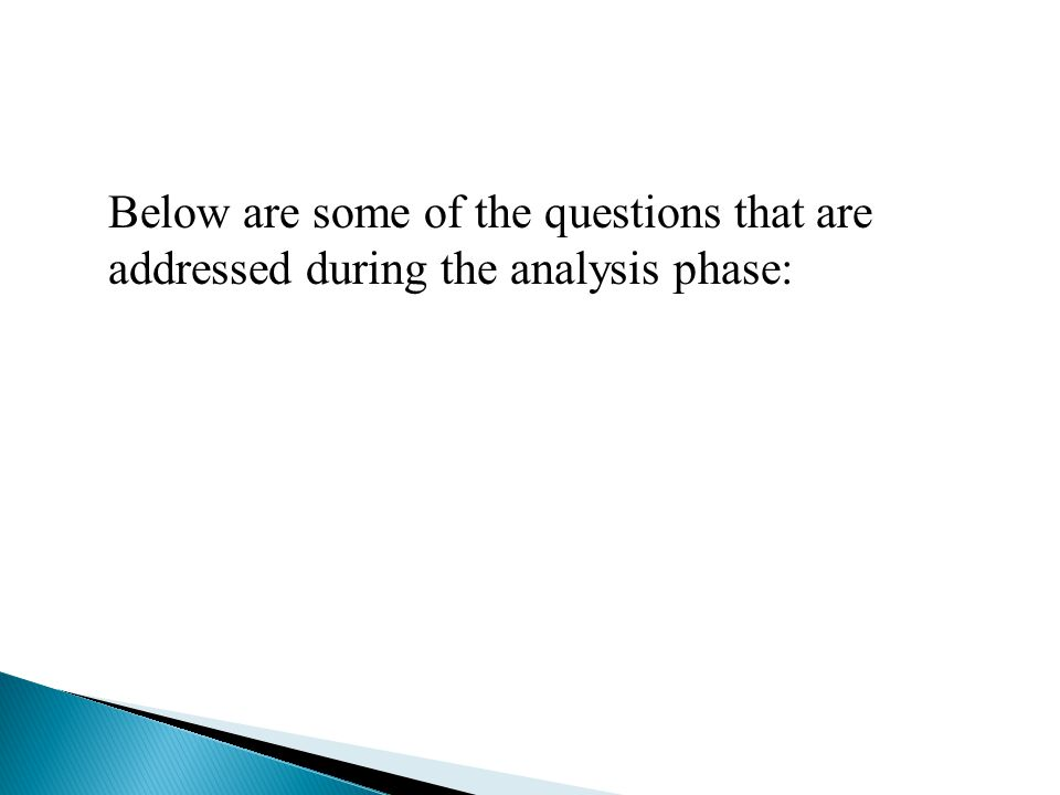 Below are some of the questions that are addressed during the analysis phase: