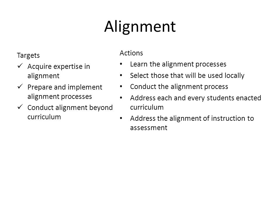 12 Alignment Targets Acquire expertise in alignment Prepare and implement alignment processes Conduct alignment beyond curriculum Actions Learn the alignment processes Select those that will be used locally Conduct the alignment process Address each and every students enacted curriculum Address the alignment of instruction to assessment
