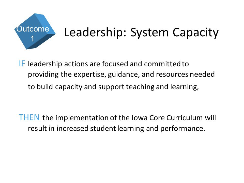 5 Leadership: System Capacity IF leadership actions are focused and committed to providing the expertise, guidance, and resources needed to build capacity and support teaching and learning, THEN the implementation of the Iowa Core Curriculum will result in increased student learning and performance.