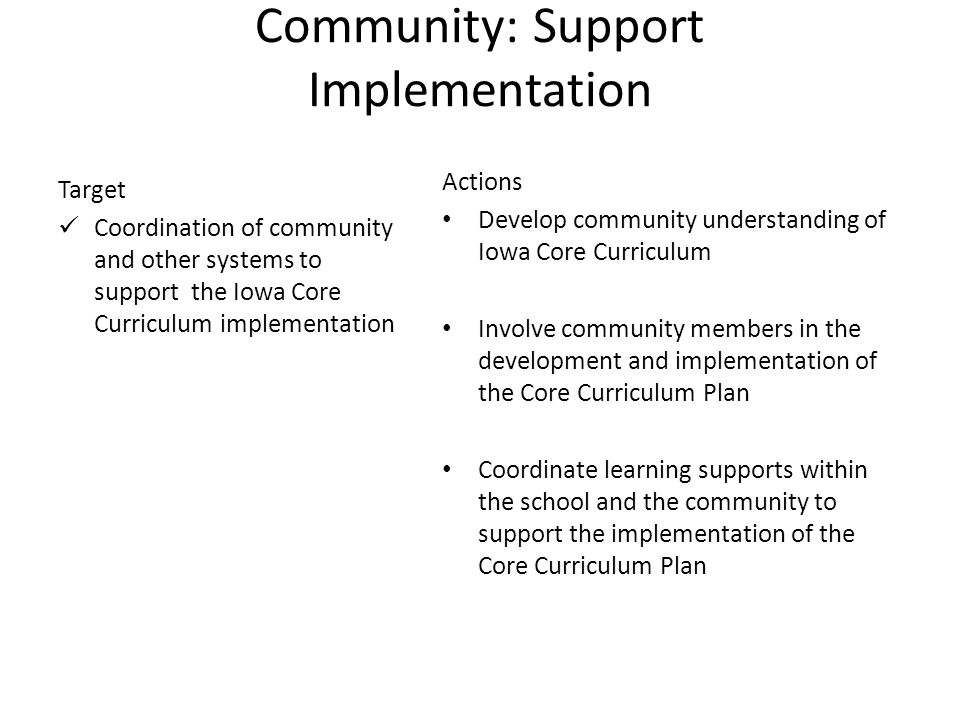 8 Community: Support Implementation Target Coordination of community and other systems to support the Iowa Core Curriculum implementation Actions Develop community understanding of Iowa Core Curriculum Involve community members in the development and implementation of the Core Curriculum Plan Coordinate learning supports within the school and the community to support the implementation of the Core Curriculum Plan
