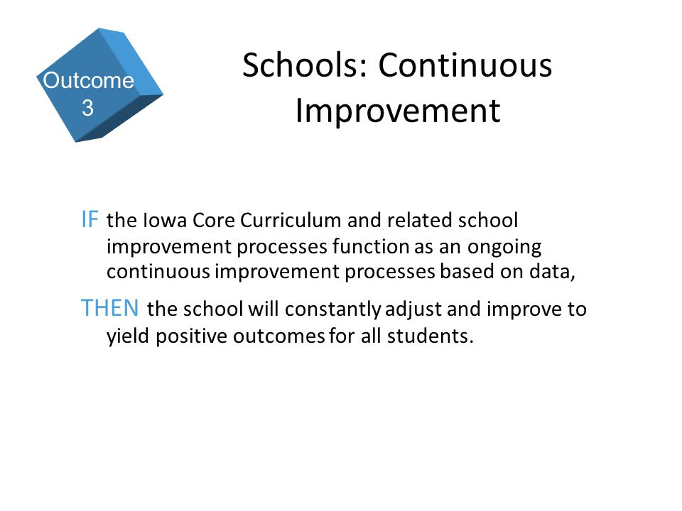 9 Schools: Continuous Improvement IF the Iowa Core Curriculum and related school improvement processes function as an ongoing continuous improvement processes based on data, THEN the school will constantly adjust and improve to yield positive outcomes for all students.