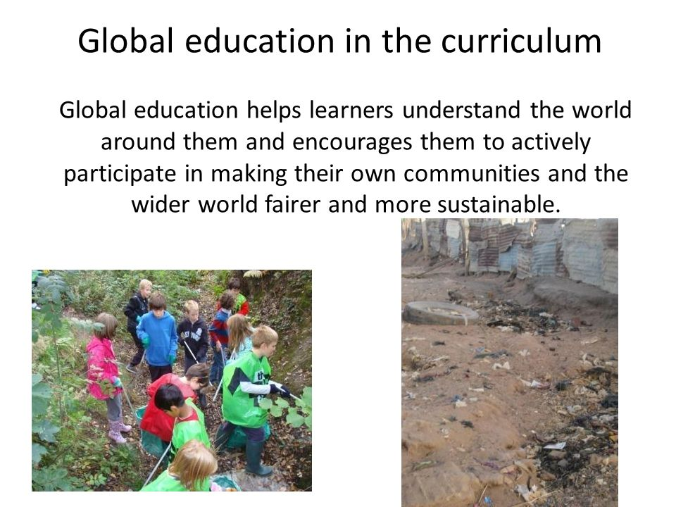 Global education in the curriculum Global education helps learners understand the world around them and encourages them to actively participate in making their own communities and the wider world fairer and more sustainable.