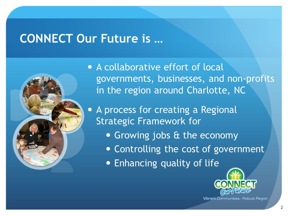 A collaborative effort of local governments, businesses, and non-profits in the region around Charlotte, NC A process for creating a Regional Strategic Framework for Growing jobs & the economy Controlling the cost of government Enhancing quality of life CONNECT Our Future is … 2