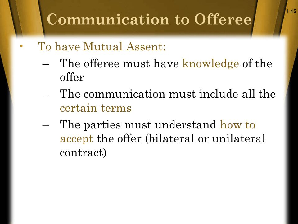 1-15 Communication to Offeree To have Mutual Assent: –The offeree must have knowledge of the offer –The communication must include all the certain terms –The parties must understand how to accept the offer (bilateral or unilateral contract)