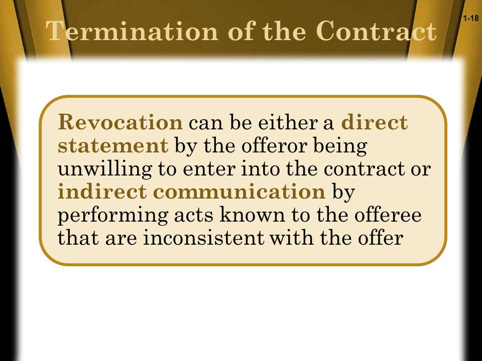 1-18 Revocation can be either a direct statement by the offeror being unwilling to enter into the contract or indirect communication by performing acts known to the offeree that are inconsistent with the offer Termination of the Contract