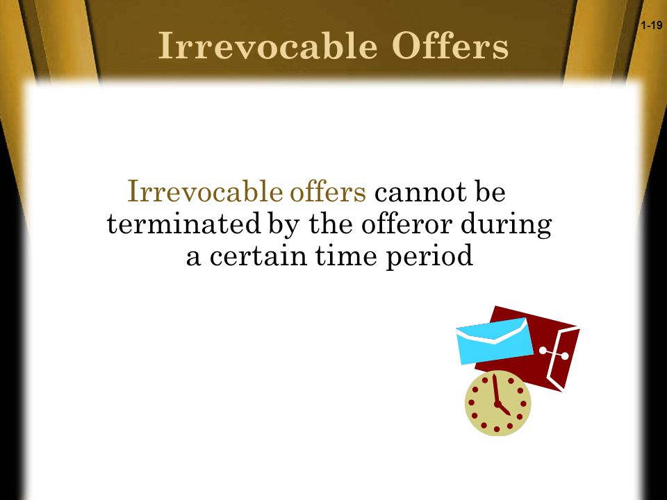 1-19 Irrevocable Offers Irrevocable offers cannot be terminated by the offeror during a certain time period