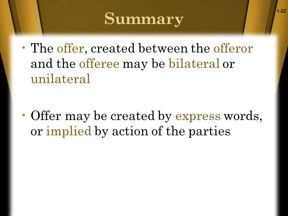 1-22 Summary The offer, created between the offeror and the offeree may be bilateral or unilateral Offer may be created by express words, or implied by action of the parties