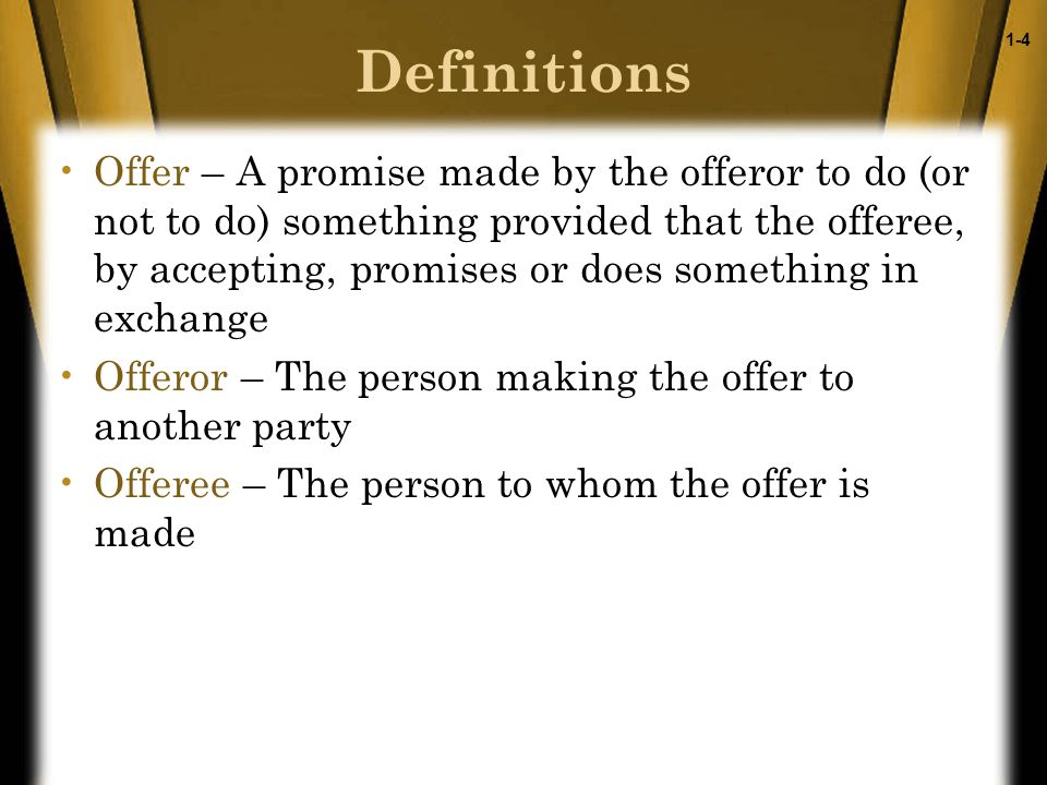 1-4 Definitions Offer – A promise made by the offeror to do (or not to do) something provided that the offeree, by accepting, promises or does something in exchange Offeror – The person making the offer to another party Offeree – The person to whom the offer is made