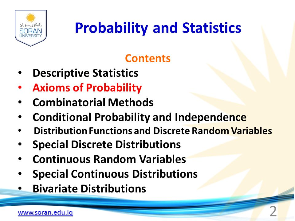 Probability and Statistics Contents Descriptive Statistics Axioms of Probability Combinatorial Methods Conditional Probability and Independence Distribution Functions and Discrete Random Variables Special Discrete Distributions Continuous Random Variables Special Continuous Distributions Bivariate Distributions 2