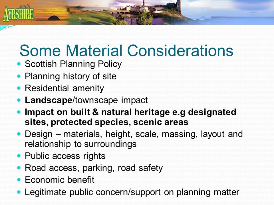 Some Material Considerations Scottish Planning Policy Planning history of site Residential amenity Landscape/townscape impact Impact on built & natural heritage e.g designated sites, protected species, scenic areas Design – materials, height, scale, massing, layout and relationship to surroundings Public access rights Road access, parking, road safety Economic benefit Legitimate public concern/support on planning matter