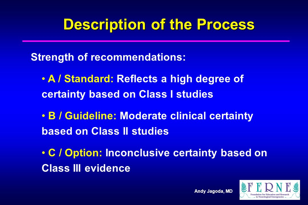 Andy Jagoda, MD Description of the Process Strength of recommendations: A / Standard: Reflects a high degree of certainty based on Class I studies B / Guideline: Moderate clinical certainty based on Class II studies C / Option: Inconclusive certainty based on Class III evidence