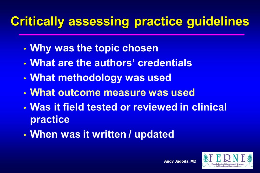 Andy Jagoda, MD Critically assessing practice guidelines Why was the topic chosen What are the authors' credentials What methodology was used What outcome measure was used Was it field tested or reviewed in clinical practice When was it written / updated