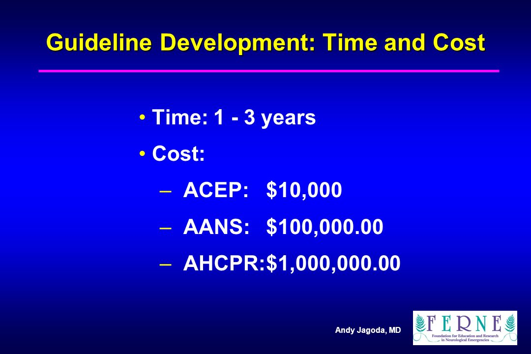 Andy Jagoda, MD Guideline Development: Time and Cost Time: years Cost: – – ACEP:$10,000 – – AANS:$100, – – AHCPR:$1,000,000.00