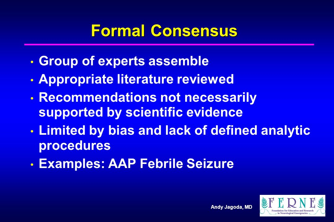 Andy Jagoda, MD Formal Consensus Group of experts assemble Appropriate literature reviewed Recommendations not necessarily supported by scientific evidence Limited by bias and lack of defined analytic procedures Examples: AAP Febrile Seizure