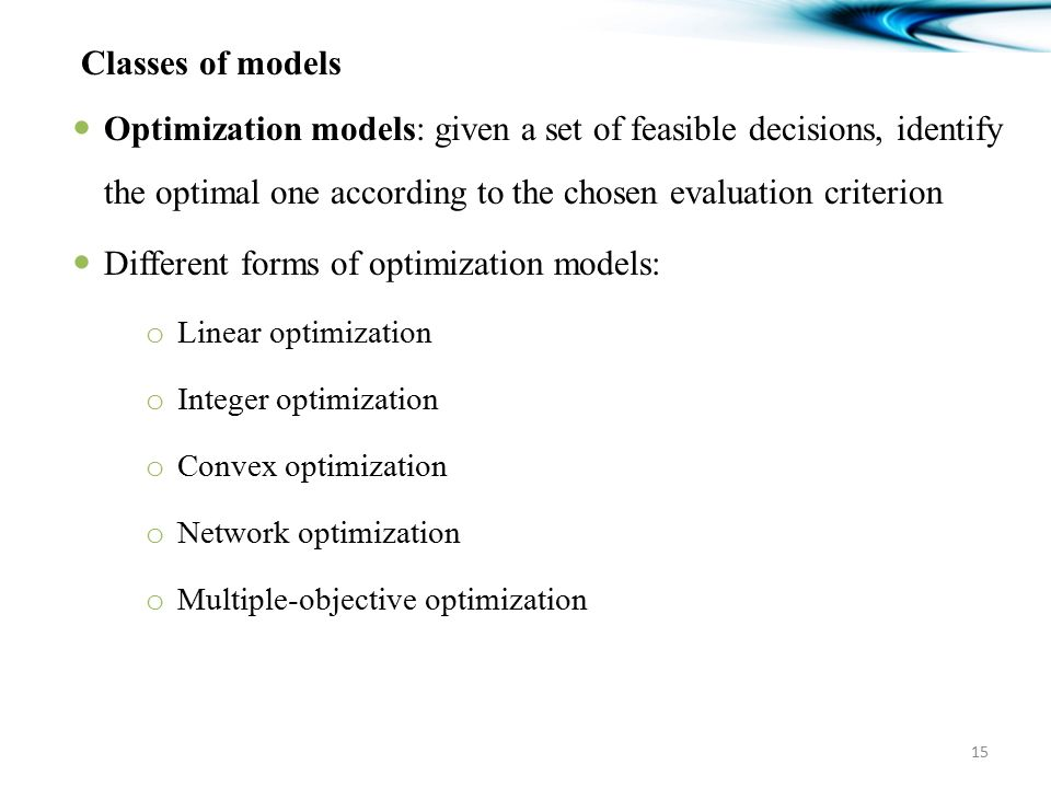 Classes of models Optimization models: given a set of feasible decisions, identify the optimal one according to the chosen evaluation criterion Different forms of optimization models: o Linear optimization o Integer optimization o Convex optimization o Network optimization o Multiple-objective optimization 15