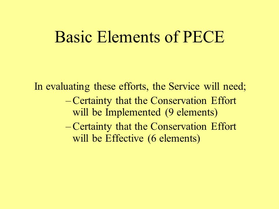 Basic Elements of PECE In evaluating these efforts, the Service will need; –Certainty that the Conservation Effort will be Implemented (9 elements) –Certainty that the Conservation Effort will be Effective (6 elements)