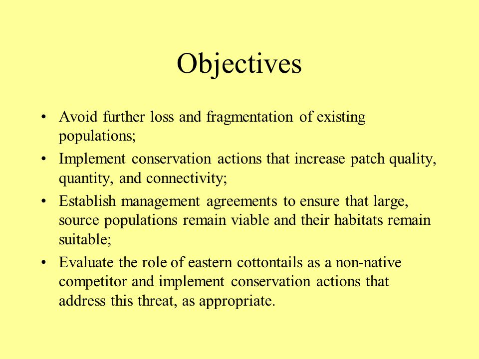 Objectives Avoid further loss and fragmentation of existing populations; Implement conservation actions that increase patch quality, quantity, and connectivity; Establish management agreements to ensure that large, source populations remain viable and their habitats remain suitable; Evaluate the role of eastern cottontails as a non-native competitor and implement conservation actions that address this threat, as appropriate.